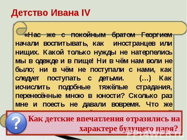 Детство Ивана IV «Нас же с покойным братом Георгием начали воспитывать, как иностранцев или нищих. Какой только нужды не натерпелись мы в одежде и в пище! Ни в чём нам воли не было; ни в чём не поступали с нами, как следует поступать с детьми. (…) К…