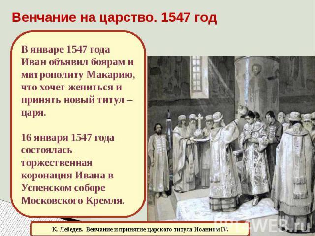 Венчание на царство. 1547 год В январе 1547 года Иван объявил боярам и митрополиту Макарию, что хочет жениться и принять новый титул – царя.16 января 1547 года состоялась торжественная коронация Ивана в Успенском соборе Московского Кремля.К. Лебедев…