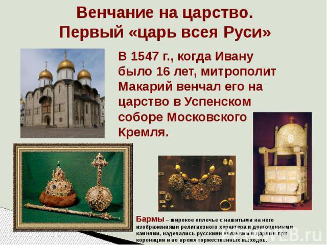 Венчание на царство. Первый «царь всея Руси» В 1547 г., когда Ивану было 16 лет, митрополит Макарий венчал его на царство в Успенском соборе Московского Кремля.Бармы – широкое оплечье с нашитыми на него изображениями религиозного характера и драгоце…