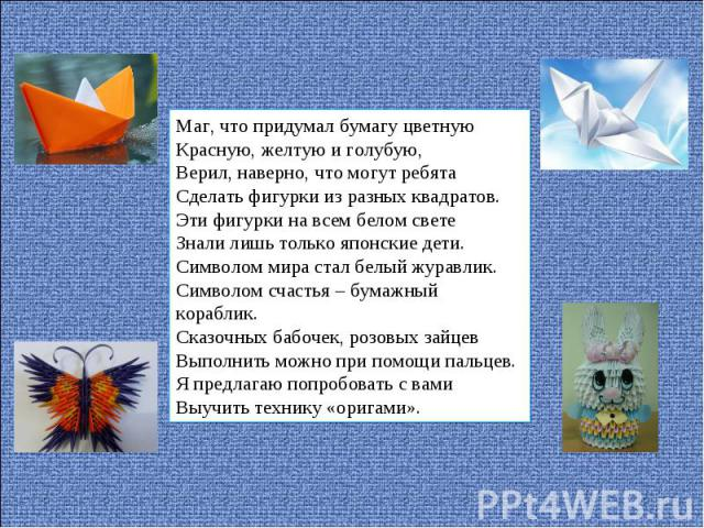 Маг, что придумал бумагу цветнуюКрасную, желтую и голубую,Верил, наверно, что могут ребятаСделать фигурки из разных квадратов.Эти фигурки на всем белом светеЗнали лишь только японские дети.Символом мира стал белый журавлик.Символом счастья – бумажны…