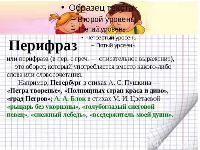 Перифразили перифраза (в пер. с греч. — описательное выражение), — это оборот, который употребляется вместо какого-либо слова или словосочетания. Например, Петербург в стихах А. С. Пушкина — «Петра творенье», «Полнощных стран краса и диво», «град Пе…