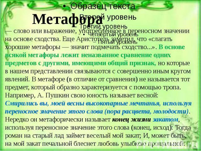 Метафора — слово или выражение, употребленное в переносном значении на основе сходства. Еще Аристотель заметил, что «слагать хорошие метафоры — значит подмечать сходство...». В основе всякой метафоры лежит неназванное сравнение одних предметов с дру…