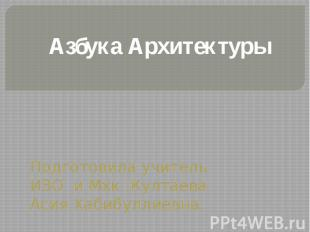 Азбука АрхитектурыПодготовила учитель ИЗО и Мхк :Култаева Асия Хабибуллиевна.