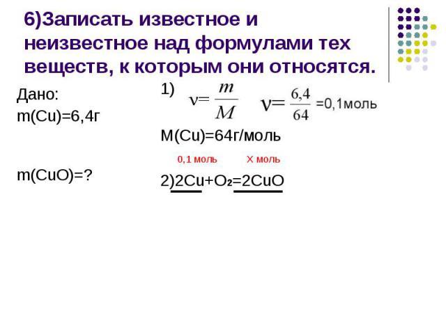 6)Записать известное и неизвестное над формулами тех веществ, к которым они относятся.