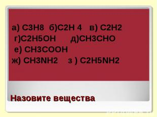 а) С3Н8 б)С2Н 4 в) С2Н2 г)С2Н5ОН д)СН3СНО е) СН3СООНж) СН3NH2 з ) C2H5NH2Назовит