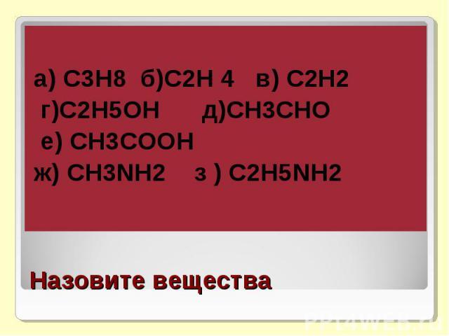 а) С3Н8 б)С2Н 4 в) С2Н2 г)С2Н5ОН д)СН3СНО е) СН3СООНж) СН3NH2 з ) C2H5NH2Назовите вещества