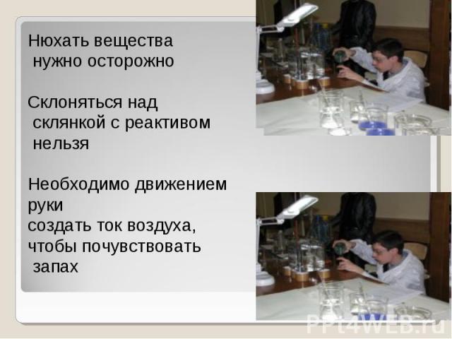 Нюхать вещества нужно осторожноСклоняться над склянкой с реактивом нельзяНеобходимо движением рукисоздать ток воздуха,чтобы почувствовать запах