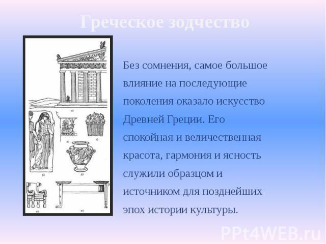 Греческое зодчество Без сомнения, самое большоевлияние на последующиепоколения оказало искусствоДревней Греции. Егоспокойная и величественнаякрасота, гармония и ясностьслужили образцом иисточником для позднейшихэпох истории культуры.