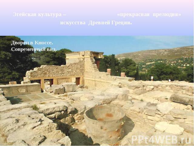 Эгейская культура – «прекрасная прелюдия» искусства Древней Греции. Дворец в Кноссе.Современный вид.