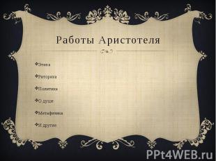 Работы Аристотеля ЭтикаРиторикаПолитикаО душеМетафизикаИ другие.