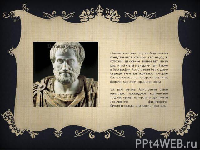 Онтологическая теория Аристотеля представляла физику как науку, в которой движение возникает из-за различий силы и энергии тел. Также в биографии Аристотеля было дано определение метафизики, которое базировалось на четырех понятиях: форме, материи, …