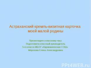 Астраханский кремль-визитная карточка моей малой родины Презентация к классному