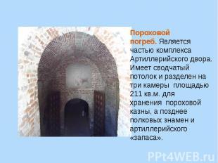 Пороховой погреб.Является частью комплекса Артиллерийского двора. Имеет сводчат
