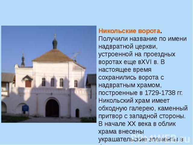 Никольские ворота. Получили название по имени надвратной церкви, устроенной на проездных воротах еще вXVIв. В настоящее время сохранились ворота с надвратным храмом, построенные в 1729-1738 гг. Никольский храм имеет обходную галерею, каменный притв…