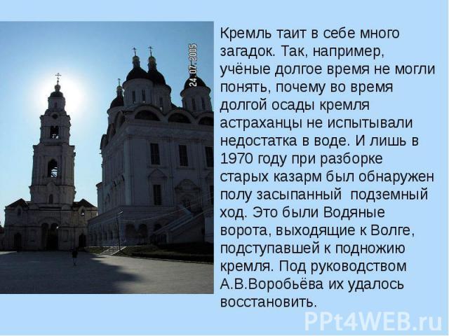 Кремль таит в себе много загадок. Так, например, учёные долгое время не могли понять, почему во время долгой осады кремля астраханцы не испытывали недостатка в воде. И лишь в 1970 году при разборке старых казарм был обнаружен полу засыпанный подземн…