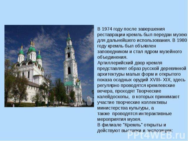 В 1974 году после завершения реставрации кремль был передан музею для дальнейшего использования. В 1980 году кремль был объявлен заповедником и стал ядром музейного объединения.Артиллерийский двор кремля представляет образ русской деревянной архитек…