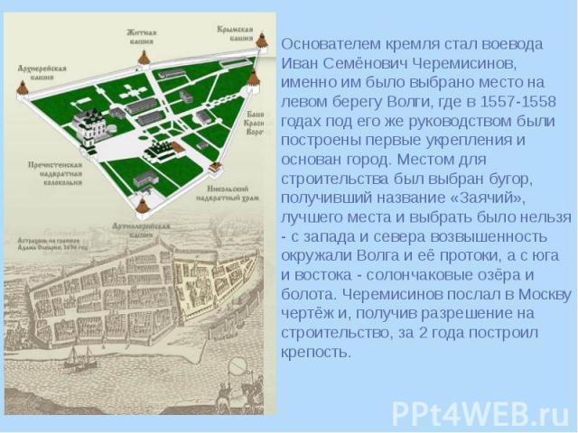 Основателем кремля стал воевода Иван Семёнович Черемисинов, именно им было выбрано место на левом берегу Волги, где в 1557-1558 годах под его же руководством были построены первые укрепления и основан город. Местом для строительства был выбран бугор…