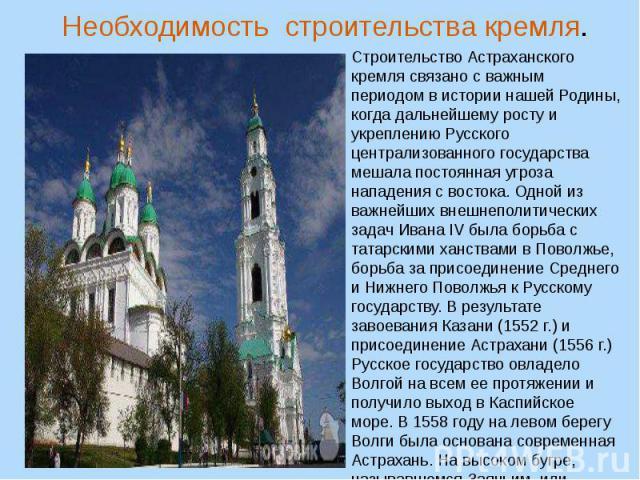 Необходимость строительства кремля. Строительство Астраханского кремля связано с важным периодом в истории нашей Родины, когда дальнейшему росту и укреплению Русского централизованного государства мешала постоянная угроза нападения с востока. Одной …