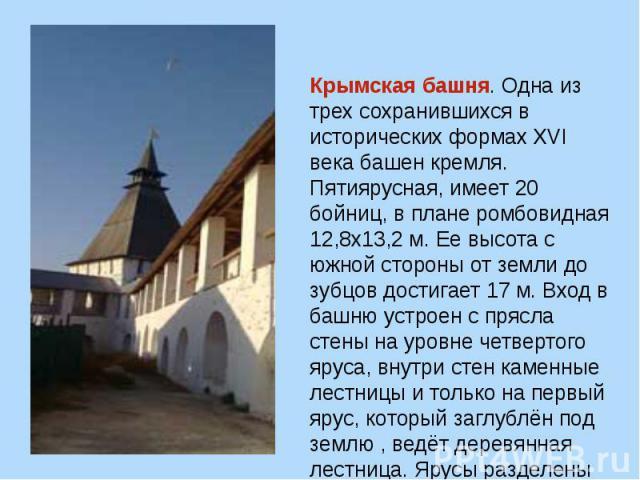 Крымская башня. Одна из трех сохранившихся в исторических формахXVI века башен кремля. Пятиярусная, имеет 20 бойниц, в плане ромбовидная 12,8х13,2 м. Ее высота с южной стороны от земли до зубцов достигает 17 м. Вход в башню устроен с прясла стены н…