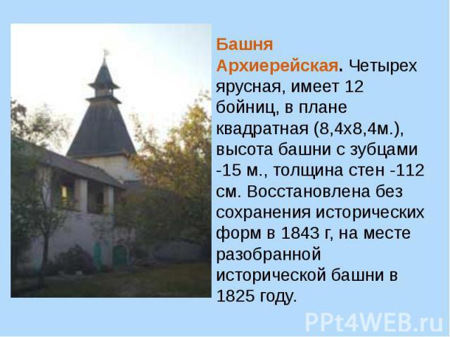 Башня Архиерейская.Четырех ярусная, имеет 12 бойниц, в плане квадратная (8,4х8,4м.), высота башни с зубцами -15 м., толщина стен -112 см. Восстановлена без сохранения исторических форм в 1843 г, на месте разобранной исторической башни в 1825 году.