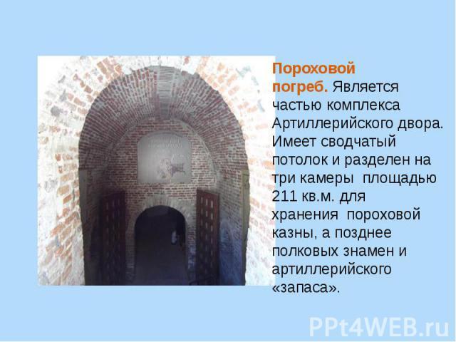 Пороховой погреб.Является частью комплекса Артиллерийского двора. Имеет сводчатый потолок и разделен на три камерыплощадью 211 кв.м. для храненияпороховой казны, а позднее полковых знамен и артиллерийского «запаса».