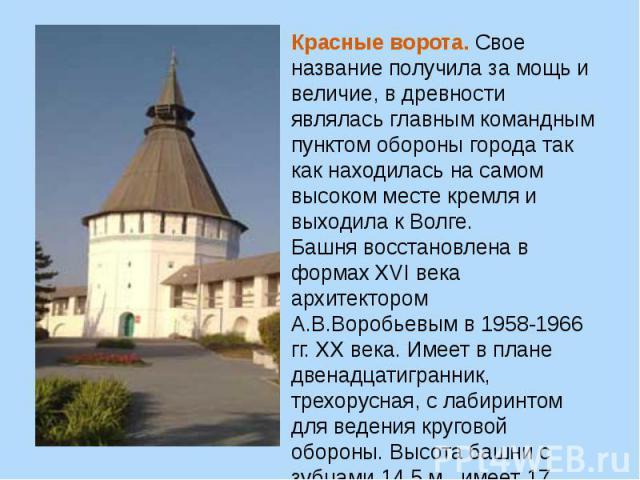 Красные ворота.Свое название получила за мощь и величие, в древности являлась главным командным пунктом обороны города так как находилась на самом высоком месте кремля и выходила к Волге.Башня восстановлена в формахXVI века архитектором А.В.Воробь…