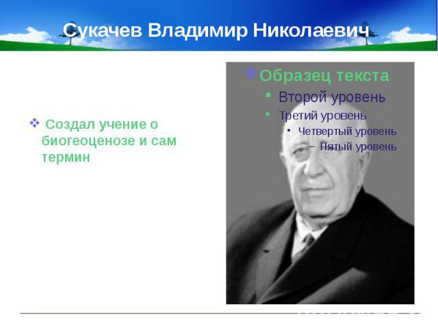 Сукачев Владимир Николаевич Создал учение о биогеоценозе и сам термин