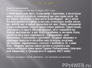 Вместо завещания.Из письма няни Пушкину 6 марта 1827 года:«Любезный мой друг, Ал