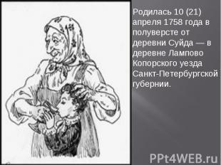 Родилась 10 (21) апреля 1758 года в полуверсте от деревни Суйда — в деревне Ламп