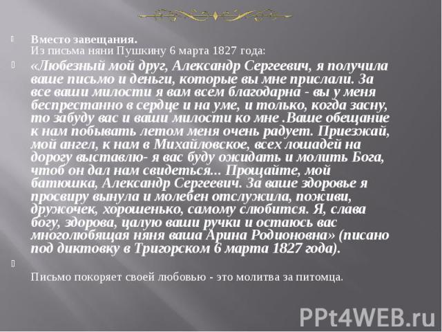 Вместо завещания.Из письма няни Пушкину 6 марта 1827 года:«Любезный мой друг, Александр Сергеевич, я получила ваше письмо и деньги, которые вы мне прислали. За все ваши милости я вам всем благодарна - вы у меня беспрестанно в сердце и на уме, и толь…