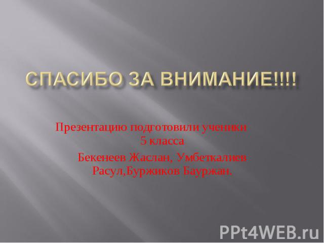 Спасибо за внимание!!!! Презентацию подготовили ученики 5 классаБекенеев Жаслан, Умбеткалиев Расул,Буржиков Бауржан.
