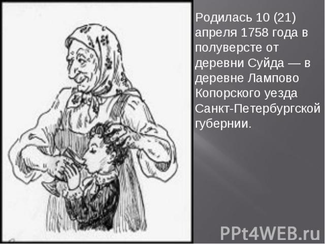 Родилась 10 (21) апреля 1758 года в полуверсте от деревни Суйда — в деревне Лампово Копорского уезда Санкт-Петербургской губернии.