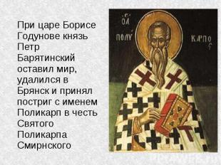 При царе Борисе Годунове князь Петр Барятинский оставил мир, удалился в Брянск и