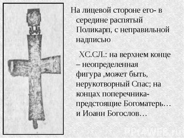 На лицевой стороне его- в середине распятый Поликарп, с неправильной надписью XC.СЛ.: на верхнем конце – неопределенная фигура ,может быть, нерукотворный Спас; на концах поперечника-предстоящие Богоматерь…и Иоанн Богослов…