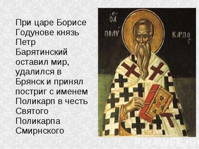 При царе Борисе Годунове князь Петр Барятинский оставил мир, удалился в Брянск и принял постриг с именем Поликарп в честь Святого Поликарпа Смирнского.