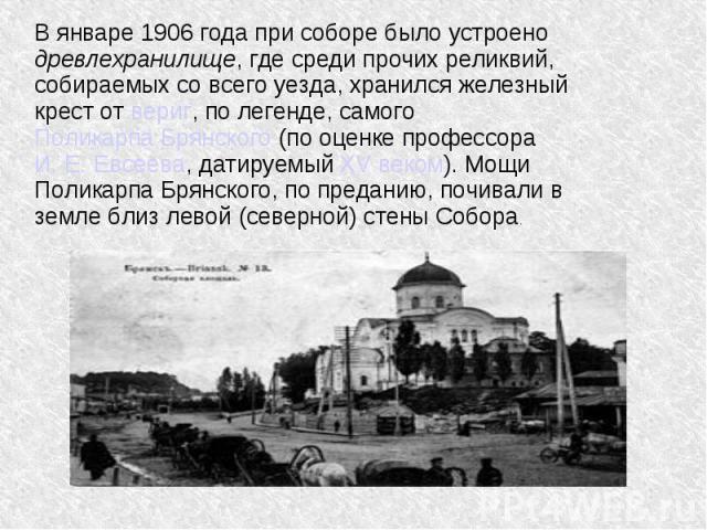 В январе 1906 года при соборе было устроено древлехранилище, где среди прочих реликвий, собираемых со всего уезда, хранился железный крест от вериг, по легенде, самого Поликарпа Брянского (по оценке профессора И. Е. Евсеева, датируемый XV веком). Мо…