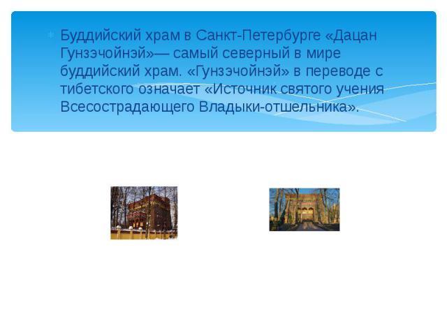 Буддийский храм в Санкт-Петербурге «Дацан Гунзэчойнэй»— самый северный в мире буддийский храм. «Гунзэчойнэй» в переводе с тибетского означает «Источник святого учения Всесострадающего Владыки-отшельника».