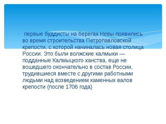 первые буддисты на берегах Невы появились во время строительства Петропавловской крепости, с которой начиналась новая столица России. Это были волжские калмыки — подданные Калмыцкого ханства, еще не вошедшего окончательно в состав России, трудившиес…