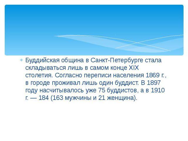 Буддийская община в Санкт-Петербурге стала складываться лишь в самом конце XIX столетия. Согласно переписи населения 1869 г., в городе проживал лишь один буддист. В 1897 году насчитывалось уже 75 буддистов, а в 1910 г. — 184 (163 мужчины и 21 женщина).