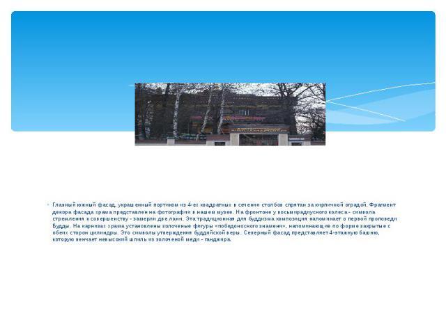 Главный южный фасад, украшенный портиком из 4-ех квадратных в сечении столбов спрятан за кирпичной оградой. Фрагмент декора фасада храма представлен на фотографии в нашем музее. На фронтоне у восьмирадиусного колеса - символа стремления к совершенст…