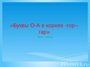 «Буквы О-А в корнях -гор--гар» Урок - сказка