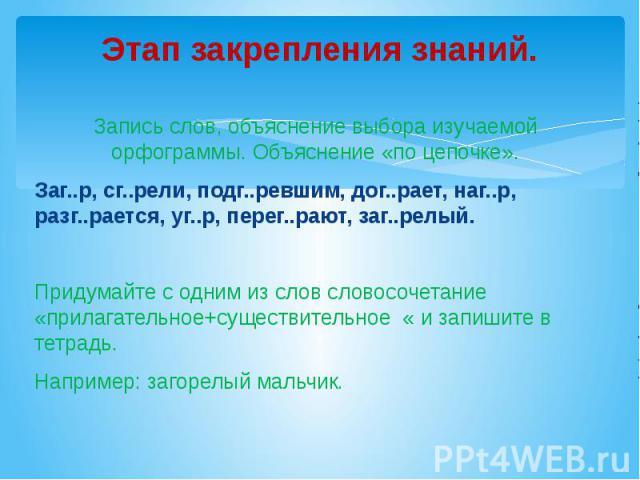 Этап закрепления знаний. Запись слов, объяснение выбора изучаемой орфограммы. Объяснение «по цепочке».Заг..р, сг..рели, подг..ревшим, дог..рает, наг..р, разг..рается, уг..р, перег..рают, заг..релый.Придумайте с одним из слов словосочетание «прилагат…