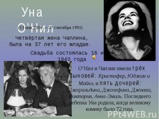 Уна О'Нил(13 мая 1926— 27 сентября 1991)Четвёртая жена Чаплина, была на 37 лет