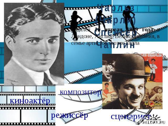 Чарльз (Чарли) Спенсер Чаплинродился 16 апреля 1889 года в Лондоне, Англия, Великобритания, в семье артистов мюзик-холла