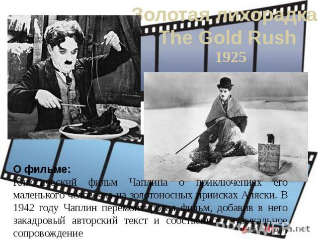 Золотая лихорадка The Gold Rush1925О фильме:Классический фильм Чаплина о приключениях его маленького человечка на золотоносных приисках Аляски. В 1942 году Чаплин перемонтировал фильм, добавив в него закадровый авторский текст и собственное музыкаль…