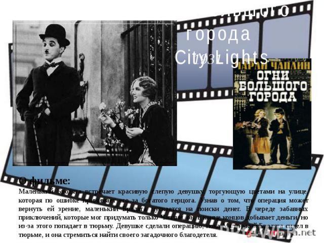Огни большого города City LightsО фильме:Маленький Бродяга встречает красивую слепую девушку, торгующую цветами на улице, которая по ошибке принимает его за богатого герцога. Узнав о том, что операция может вернуть ей зрение, маленький Бродяга пуска…