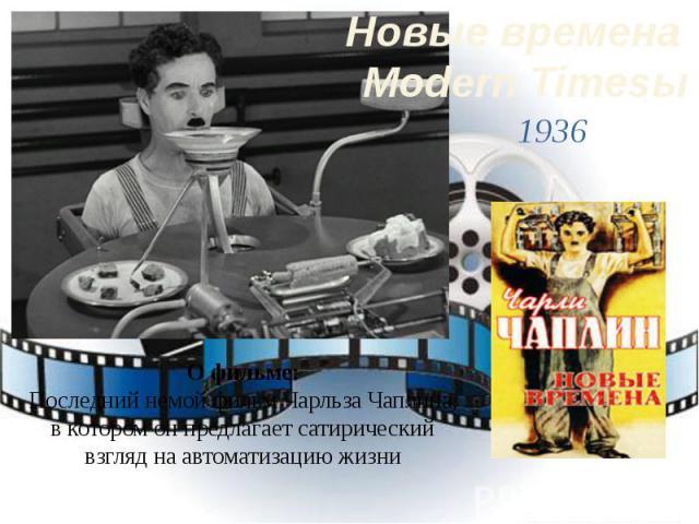 Новые времена Modern Timesы1936О фильме:Последний немой фильм Чарльза Чаплина, в котором он предлагает сатирический взгляд на автоматизацию жизни