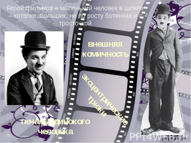 Герой фильмов – маленький человек в шляпе – котелке, больших, не по росту ботинках и с тросточкойвнешняя комичностьэксцентрические трюкипечаль одинокого человека