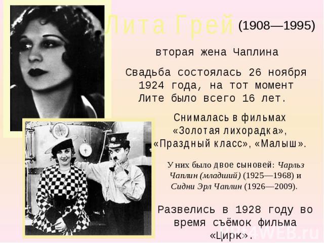 Лита Грей(1908—1995)вторая жена ЧаплинаСвадьба состоялась 26 ноября 1924 года, на тот момент Лите было всего 16 лет. Снималась в фильмах «Золотая лихорадка», «Праздный класс», «Малыш». У них было двое сыновей: Чарльз Чаплин (младший) (1925—1968) и С…