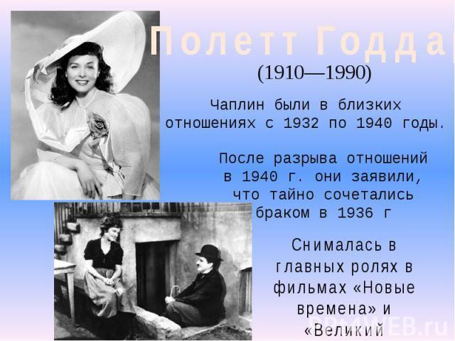 Полетт Годдар(1910—1990) Чаплин были в близких отношениях с 1932 по 1940 годы. После разрыва отношений в 1940г. они заявили, что тайно сочетались браком в 1936гСнималась в главных ролях в фильмах «Новые времена» и «Великий диктатор».